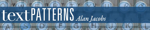 Text Patterns - a blog by Alan Jacobs